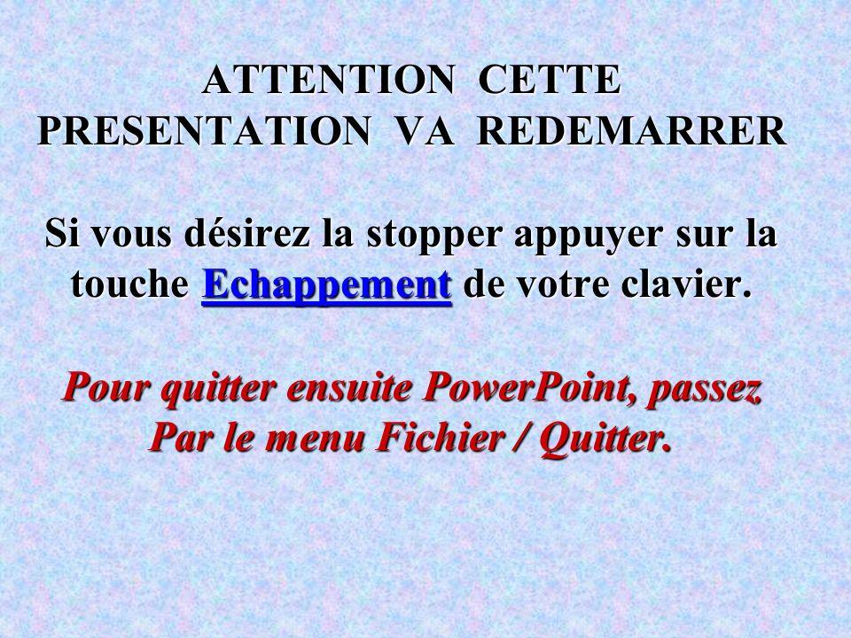 ATTENTION CETTE PRESENTATION VA REDEMARRER Si vous désirez la stopper appuyer sur la touche Echappement de votre clavier.