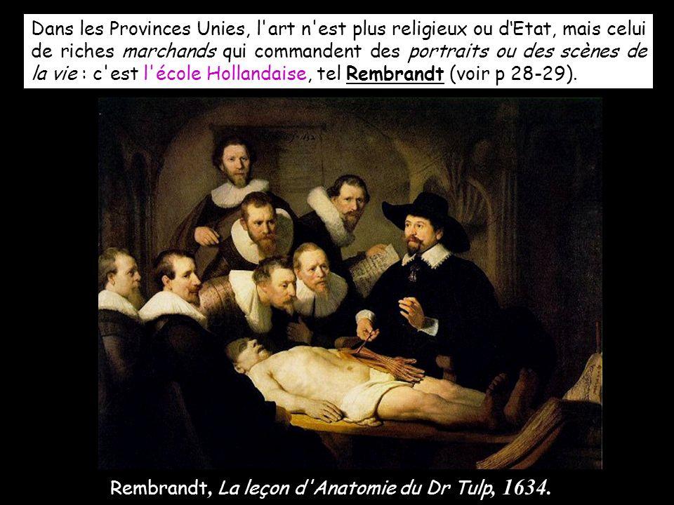 Dans les Provinces Unies, l art n est plus religieux ou d'Etat, mais celui de riches marchands qui commandent des portraits ou des scènes de la vie : c est l école Hollandaise, tel Rembrandt (voir p 28-29).