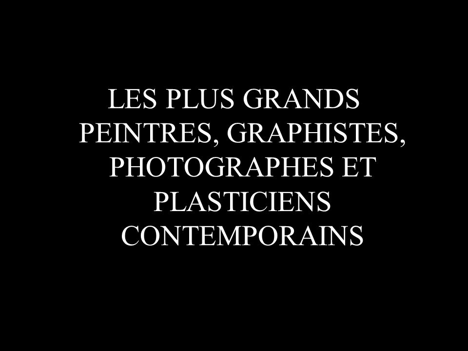 LES PLUS GRANDS PEINTRES, GRAPHISTES, PHOTOGRAPHES ET PLASTICIENS CONTEMPORAINS