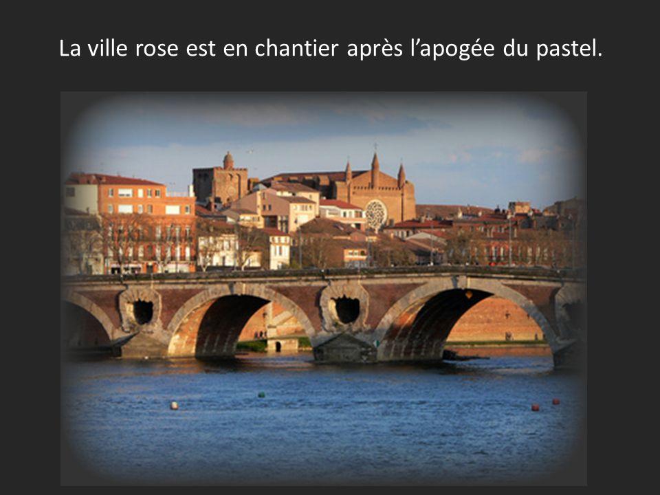 La ville rose est en chantier après l'apogée du pastel.