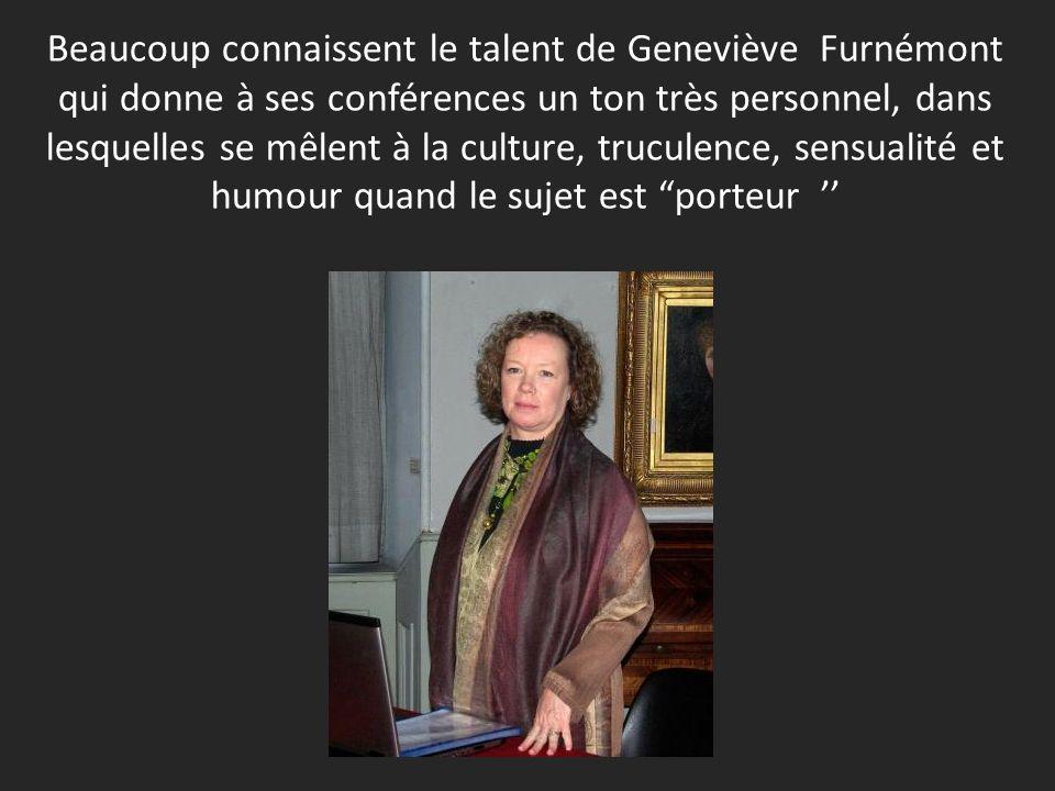 Beaucoup connaissent le talent de Geneviève Furnémont qui donne à ses conférences un ton très personnel, dans lesquelles se mêlent à la culture, truculence, sensualité et humour quand le sujet est porteur ''