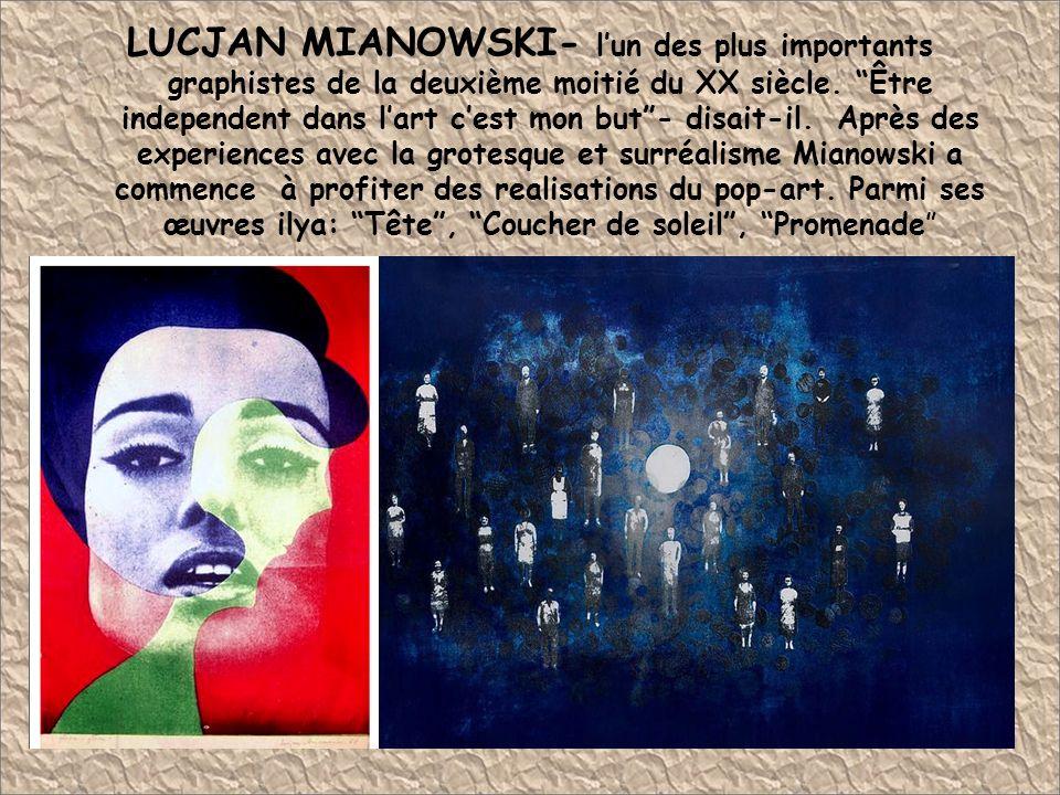 LUCJAN MIANOWSKI- l'un des plus importants graphistes de la deuxième moitié du XX siècle. Être independent dans l'art c'est mon but - disait-il. Après des experiences avec la grotesque et surréalisme Mianowski a commence à profiter des realisations du pop-art. Parmi ses œuvres ilya: Tête , Coucher de soleil , Promenade
