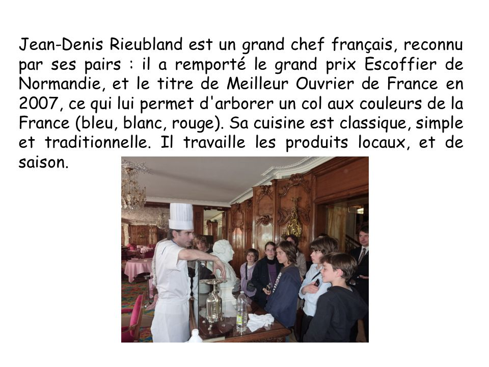 Jean-Denis Rieubland est un grand chef français, reconnu par ses pairs : il a remporté le grand prix Escoffier de Normandie, et le titre de Meilleur Ouvrier de France en 2007, ce qui lui permet d arborer un col aux couleurs de la France (bleu, blanc, rouge).