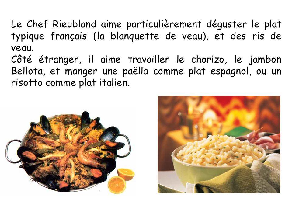 Le Chef Rieubland aime particulièrement déguster le plat typique français (la blanquette de veau), et des ris de veau.