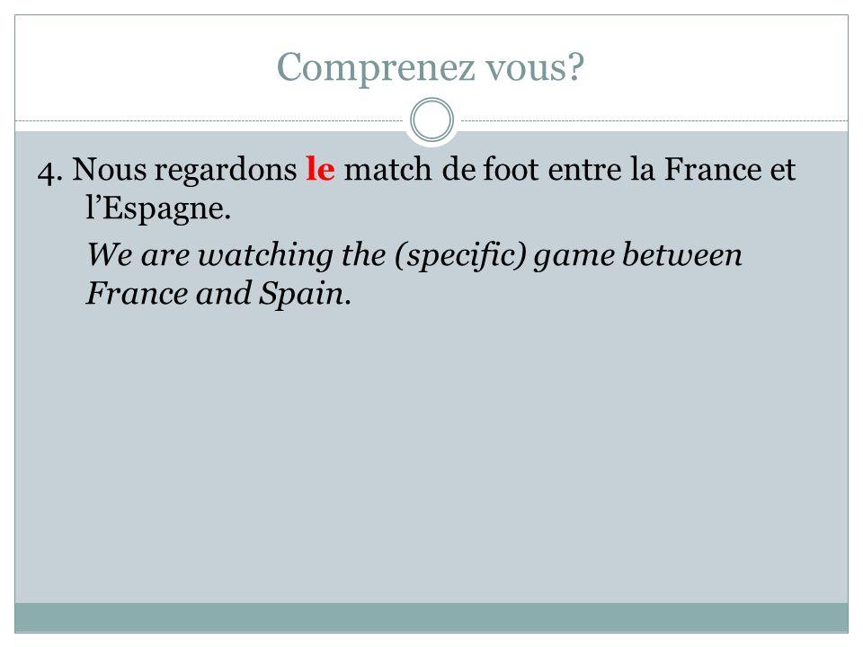 Comprenez vous. 4. Nous regardons le match de foot entre la France et l'Espagne.