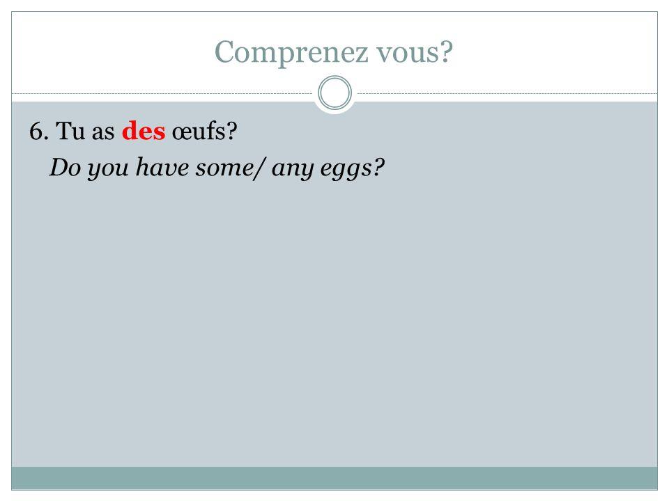 Comprenez vous 6. Tu as des œufs Do you have some/ any eggs