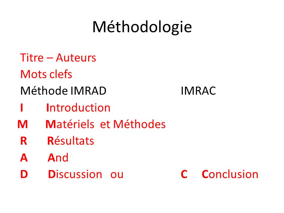 Méthodologie Titre – Auteurs Mots clefs Méthode IMRAD IMRAC I Introduction M Matériels et Méthodes R Résultats A And D Discussion ou C Conclusion