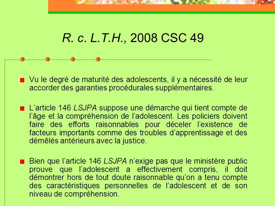 R. c. L.T.H., 2008 CSC 49 Vu le degré de maturité des adolescents, il y a nécessité de leur accorder des garanties procédurales supplémentaires.