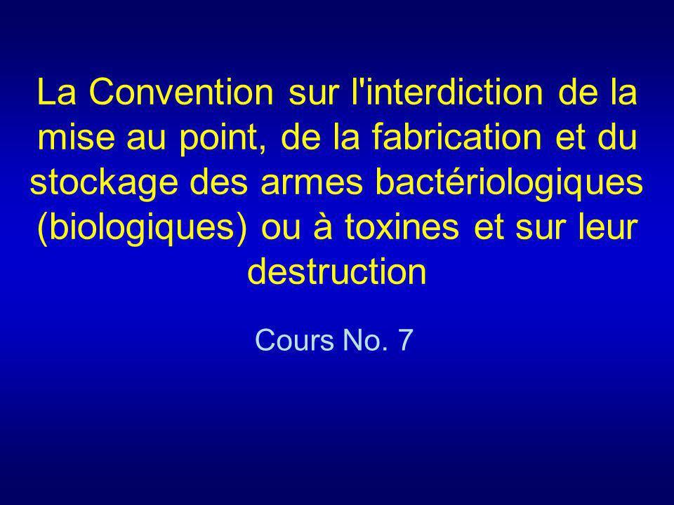 La Convention sur l interdiction de la mise au point, de la fabrication et du stockage des armes bactériologiques (biologiques) ou à toxines et sur leur destruction