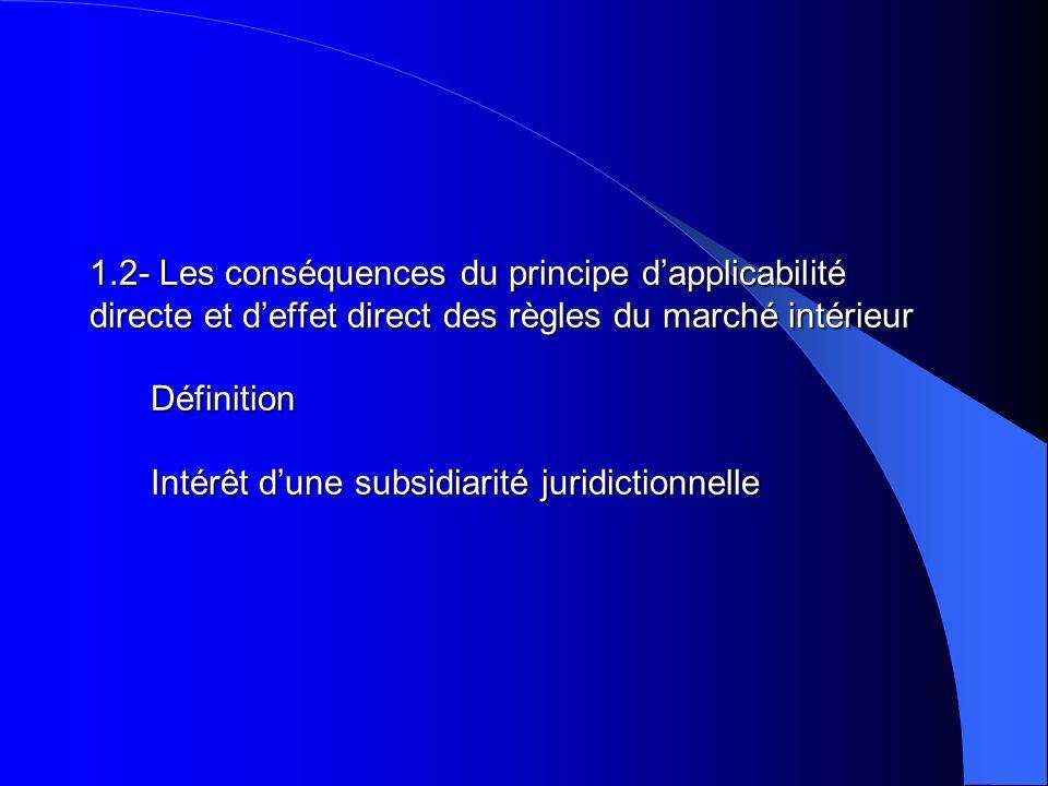 1.2- Les conséquences du principe d'applicabilité directe et d'effet direct des règles du marché intérieur Définition Intérêt d'une subsidiarité juridictionnelle