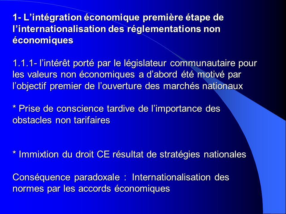 1- L'intégration économique première étape de l'internationalisation des réglementations non économiques 1.1.1- l'intérêt porté par le législateur communautaire pour les valeurs non économiques a d'abord été motivé par l'objectif premier de l'ouverture des marchés nationaux * Prise de conscience tardive de l'importance des obstacles non tarifaires * Immixtion du droit CE résultat de stratégies nationales Conséquence paradoxale : Internationalisation des normes par les accords économiques