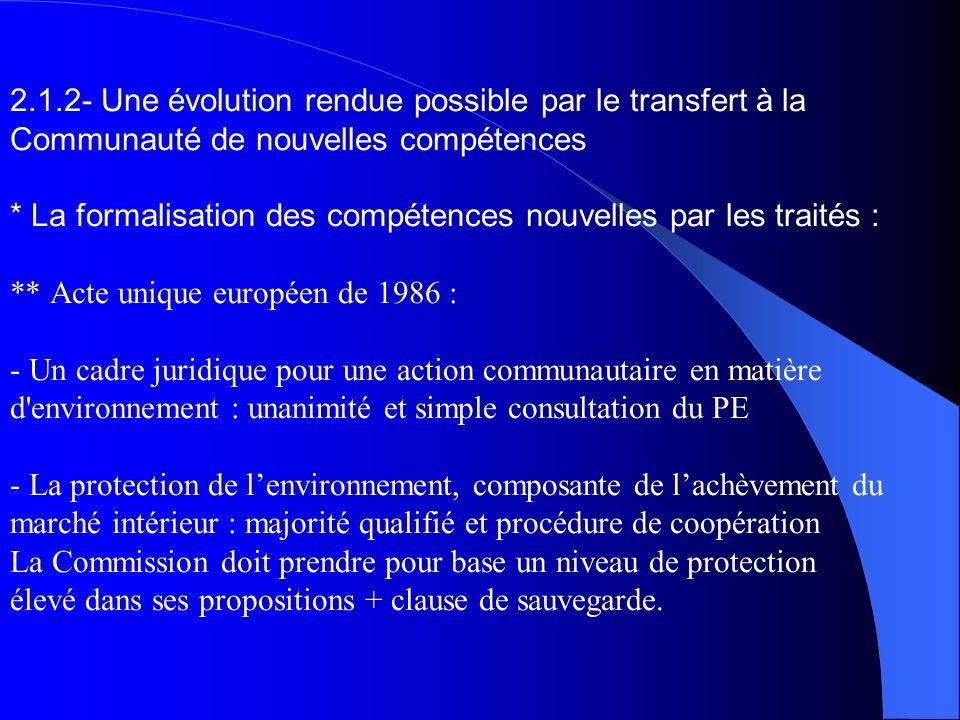 2.1.2- Une évolution rendue possible par le transfert à la Communauté de nouvelles compétences * La formalisation des compétences nouvelles par les traités : ** Acte unique européen de 1986 : - Un cadre juridique pour une action communautaire en matière d environnement : unanimité et simple consultation du PE - La protection de l'environnement, composante de l'achèvement du marché intérieur : majorité qualifié et procédure de coopération La Commission doit prendre pour base un niveau de protection élevé dans ses propositions + clause de sauvegarde.