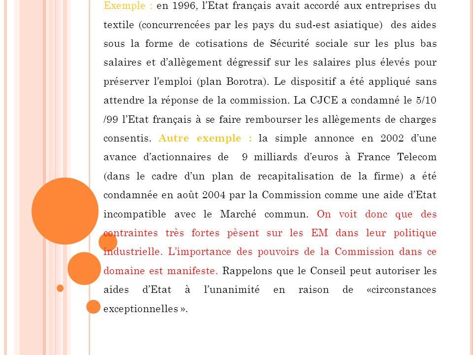 Exemple : en 1996, l'Etat français avait accordé aux entreprises du textile (concurrencées par les pays du sud-est asiatique) des aides sous la forme de cotisations de Sécurité sociale sur les plus bas salaires et d'allègement dégressif sur les salaires plus élevés pour préserver l'emploi (plan Borotra).