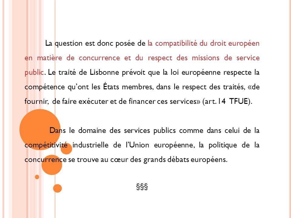 La question est donc posée de la compatibilité du droit européen en matière de concurrence et du respect des missions de service public. Le traité de Lisbonne prévoit que la loi européenne respecte la compétence qu'ont les États membres, dans le respect des traités, «de fournir, de faire exécuter et de financer ces services» (art. 14 TFUE).