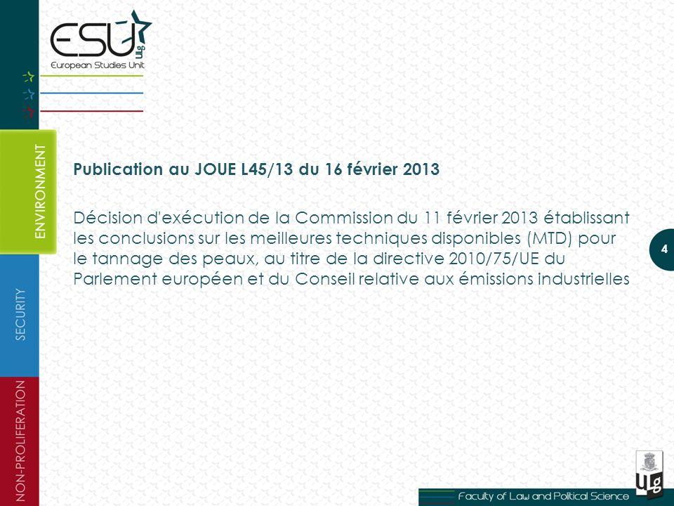 Publication au JOUE L45/13 du 16 février 2013 Décision d exécution de la Commission du 11 février 2013 établissant les conclusions sur les meilleures techniques disponibles (MTD) pour le tannage des peaux, au titre de la directive 2010/75/UE du Parlement européen et du Conseil relative aux émissions industrielles