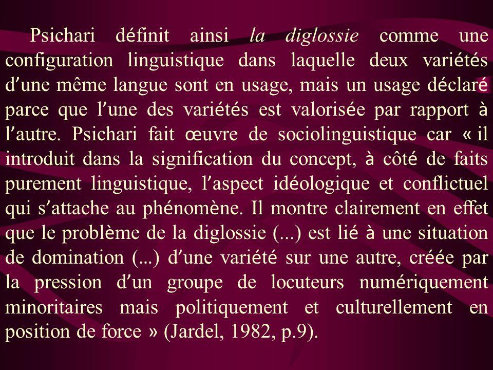 Psichari définit ainsi la diglossie comme une configuration linguistique dans laquelle deux variétés d'une même langue sont en usage, mais un usage déclaré parce que l'une des variétés est valorisée par rapport à l'autre.