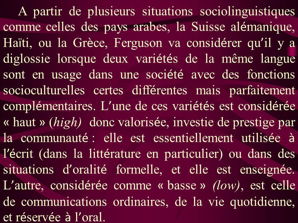 A partir de plusieurs situations sociolinguistiques comme celles des pays arabes, la Suisse alémanique, Haïti, ou la Grèce, Ferguson va considérer qu'il y a diglossie lorsque deux variétés de la même langue sont en usage dans une société avec des fonctions socioculturelles certes différentes mais parfaitement complémentaires.