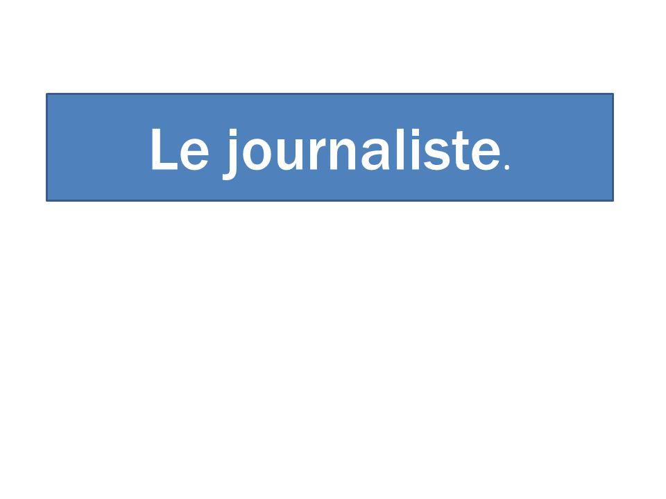Le journaliste.