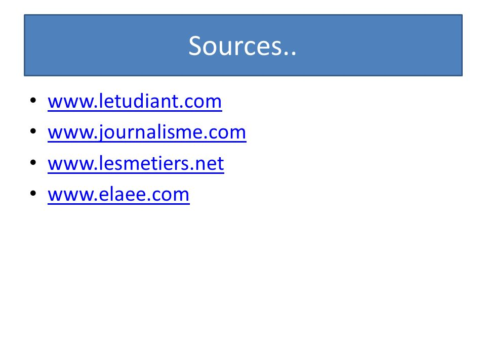 Sources.. www.letudiant.com www.journalisme.com www.lesmetiers.net