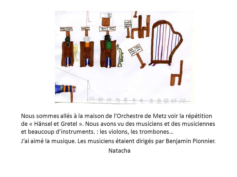 Nous sommes allés à la maison de l'Orchestre de Metz voir la répétition de « Hänsel et Gretel ». Nous avons vu des musiciens et des musiciennes et beaucoup d'instruments. : les violons, les trombones…
