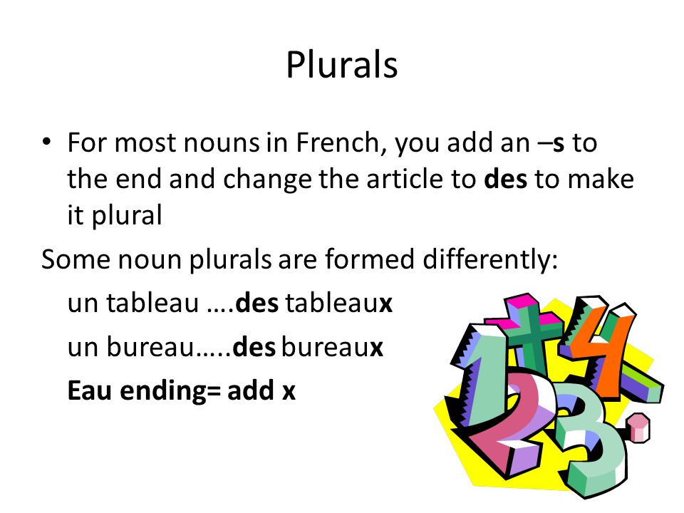 Plurals For most nouns in French, you add an –s to the end and change the article to des to make it plural.