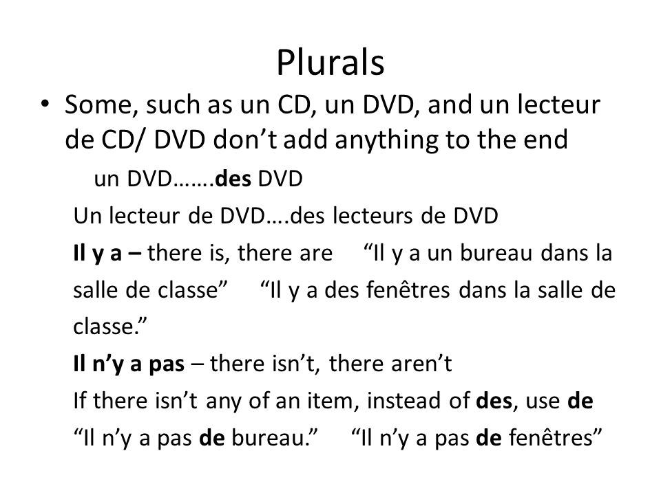 Plurals Some, such as un CD, un DVD, and un lecteur de CD/ DVD don't add anything to the end. un DVD…….des DVD.