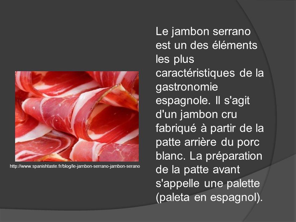 Le jambon serrano est un des éléments les plus caractéristiques de la gastronomie espagnole. Il s agit d un jambon cru fabriqué à partir de la patte arrière du porc blanc. La préparation de la patte avant s appelle une palette (paleta en espagnol).