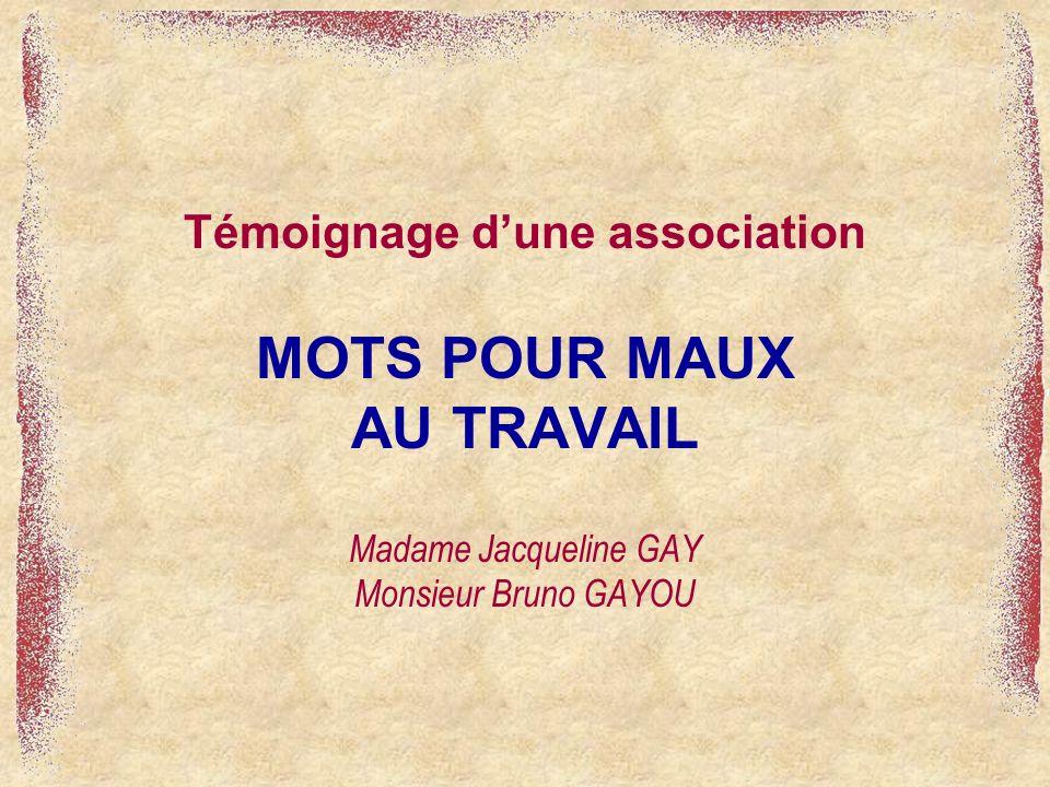 Témoignage d'une association MOTS POUR MAUX AU TRAVAIL Madame Jacqueline GAY Monsieur Bruno GAYOU