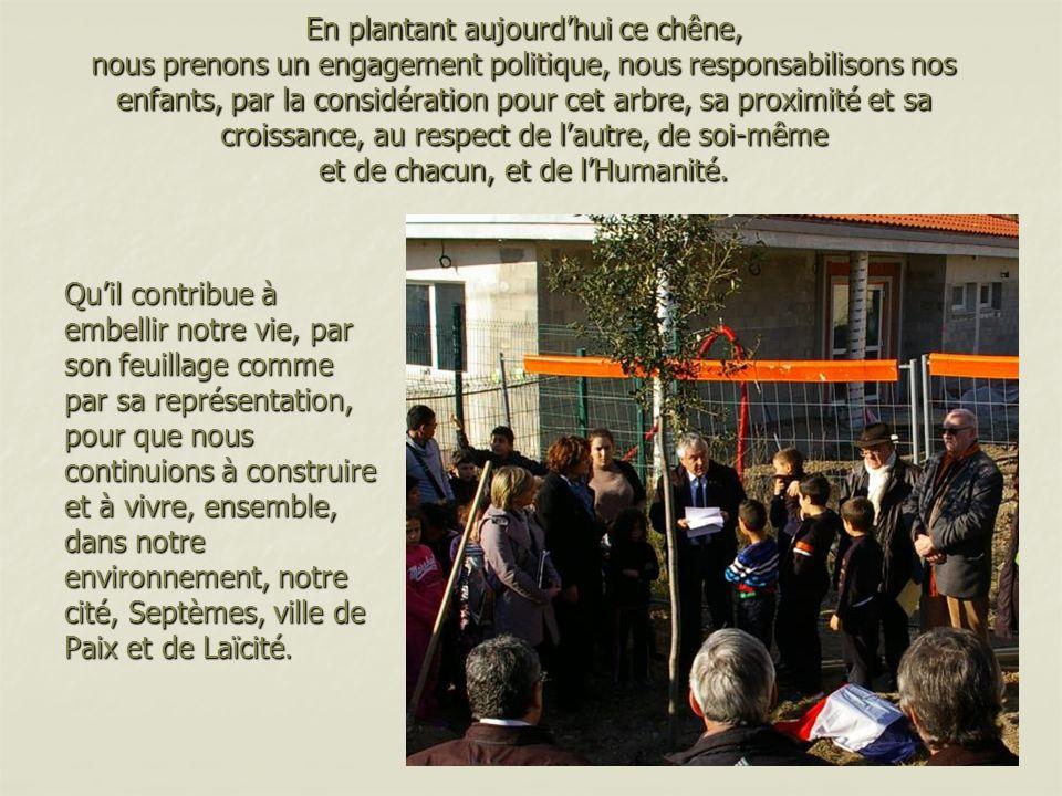 En plantant aujourd'hui ce chêne, nous prenons un engagement politique, nous responsabilisons nos enfants, par la considération pour cet arbre, sa proximité et sa croissance, au respect de l'autre, de soi-même et de chacun, et de l'Humanité.