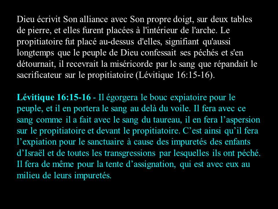 Dieu écrivit Son alliance avec Son propre doigt, sur deux tables de pierre, et elles furent placées à l intérieur de l arche. Le propitiatoire fut placé au-dessus d elles, signifiant qu aussi longtemps que le peuple de Dieu confessait ses péchés et s en détournait, il recevrait la miséricorde par le sang que répandait le sacrificateur sur le propitiatoire (Lévitique 16:15-16).