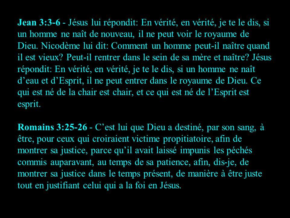 Jean 3:3-6 - Jésus lui répondit: En vérité, en vérité, je te le dis, si un homme ne naît de nouveau, il ne peut voir le royaume de Dieu. Nicodème lui dit: Comment un homme peut-il naître quand il est vieux Peut-il rentrer dans le sein de sa mère et naître Jésus répondit: En vérité, en vérité, je te le dis, si un homme ne naît d'eau et d'Esprit, il ne peut entrer dans le royaume de Dieu. Ce qui est né de la chair est chair, et ce qui est né de l'Esprit est esprit.