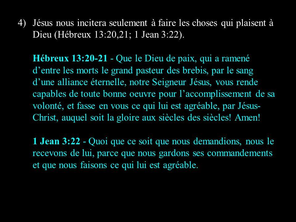 4) Jésus nous incitera seulement à faire les choses qui plaisent à Dieu (Hébreux 13:20,21; 1 Jean 3:22).