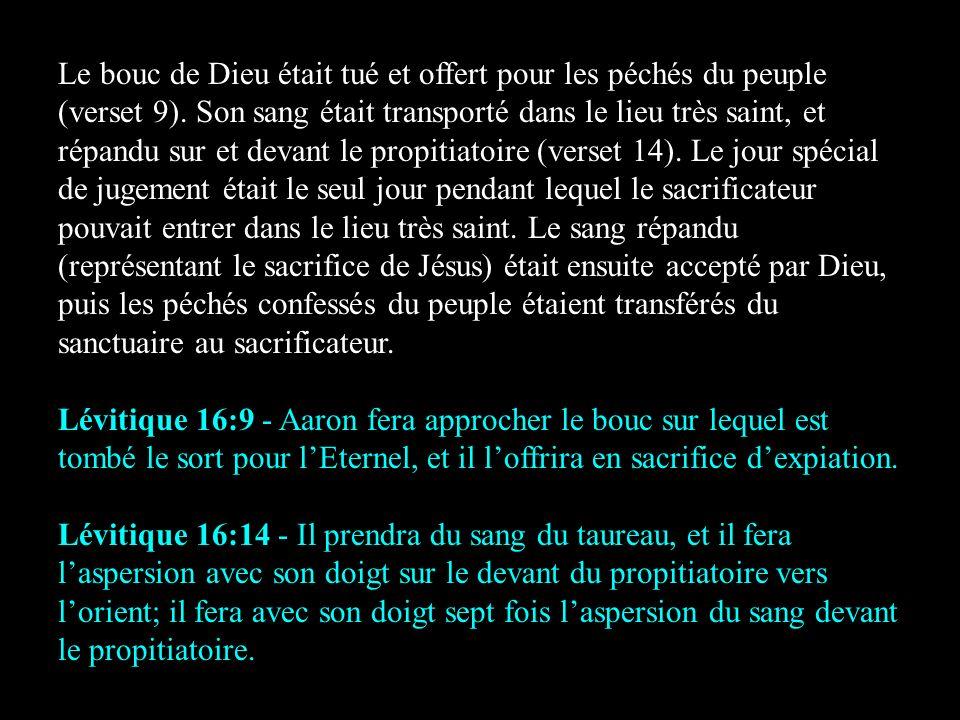 Le bouc de Dieu était tué et offert pour les péchés du peuple (verset 9). Son sang était transporté dans le lieu très saint, et répandu sur et devant le propitiatoire (verset 14). Le jour spécial de jugement était le seul jour pendant lequel le sacrificateur pouvait entrer dans le lieu très saint. Le sang répandu (représentant le sacrifice de Jésus) était ensuite accepté par Dieu, puis les péchés confessés du peuple étaient transférés du sanctuaire au sacrificateur.