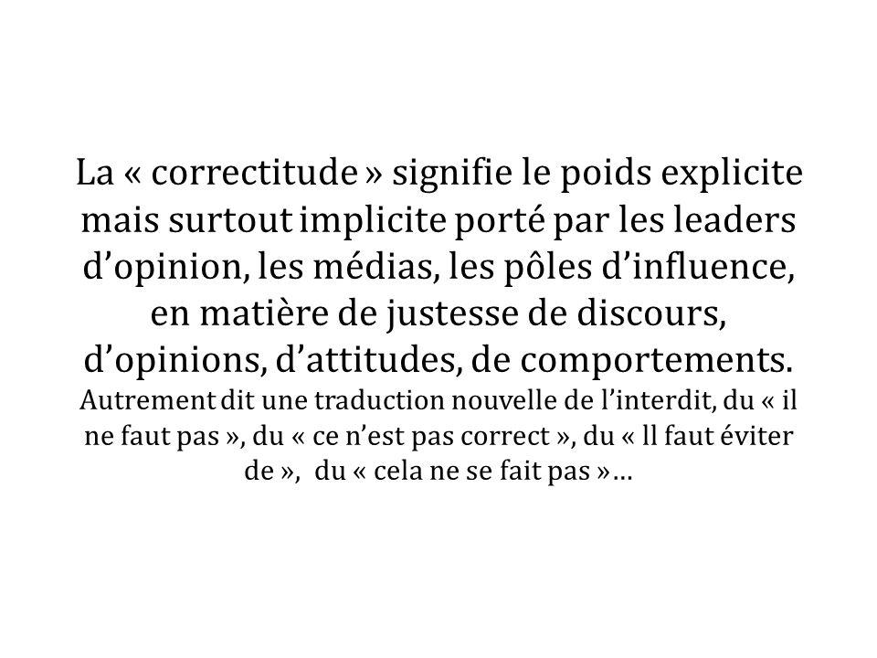 La « correctitude » signifie le poids explicite mais surtout implicite porté par les leaders d'opinion, les médias, les pôles d'influence, en matière de justesse de discours, d'opinions, d'attitudes, de comportements.