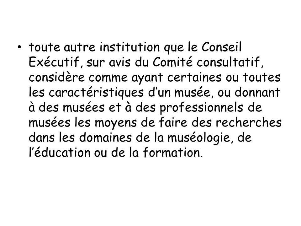 toute autre institution que le Conseil Exécutif, sur avis du Comité consultatif, considère comme ayant certaines ou toutes les caractéristiques d'un musée, ou donnant à des musées et à des professionnels de musées les moyens de faire des recherches dans les domaines de la muséologie, de l'éducation ou de la formation.