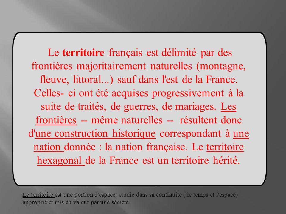 Le territoire français est délimité par des frontières majoritairement naturelles (montagne, fleuve, littoral...) sauf dans l est de la France. Celles- ci ont été acquises progressivement à la suite de traités, de guerres, de mariages. Les frontières -- même naturelles -- résultent donc d une construction historique correspondant à une nation donnée : la nation française. Le territoire hexagonal de la France est un territoire hérité.