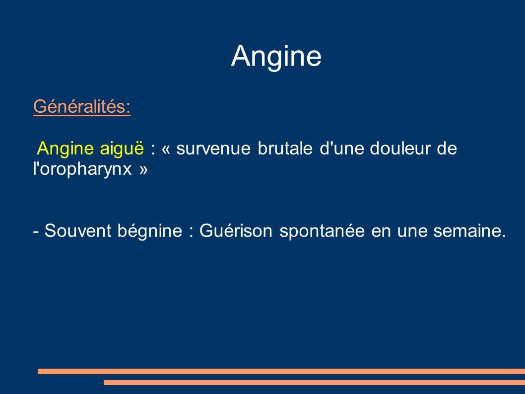 Angine Généralités: Angine aiguë : « survenue brutale d une douleur de l oropharynx » - Souvent bégnine : Guérison spontanée en une semaine.