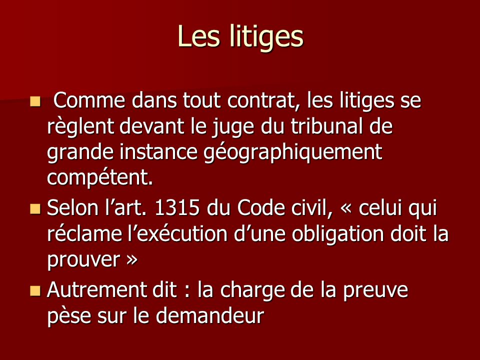 Les litiges Comme dans tout contrat, les litiges se règlent devant le juge du tribunal de grande instance géographiquement compétent.