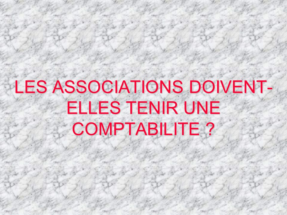 LES ASSOCIATIONS DOIVENT-ELLES TENIR UNE COMPTABILITE