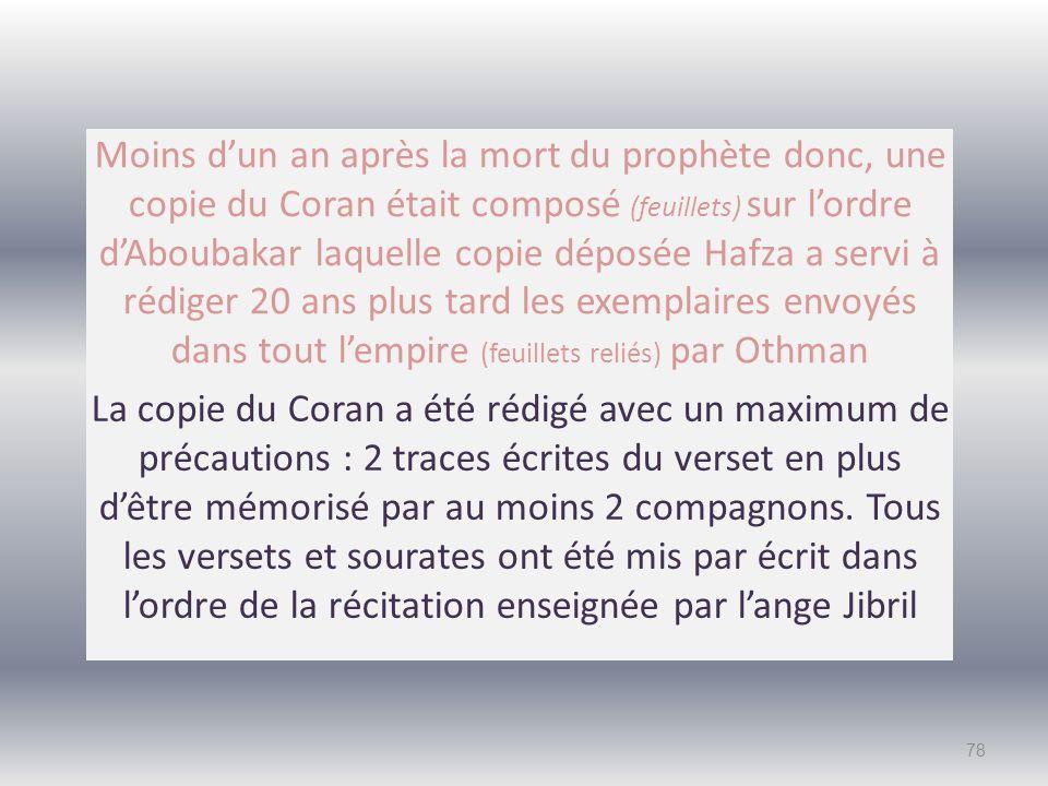 Moins d'un an après la mort du prophète donc, une copie du Coran était composé (feuillets) sur l'ordre d'Aboubakar laquelle copie déposée Hafza a servi à rédiger 20 ans plus tard les exemplaires envoyés dans tout l'empire (feuillets reliés) par Othman