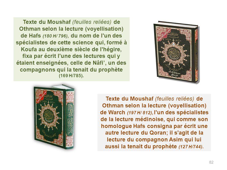 Texte du Moushaf (feuilles reliées) de Othman selon la lecture (voyellisation) de Hafs (180 H/ 796), du nom de l un des spécialistes de cette science qui, formé à Koufa au deuxième siècle de l hégire, fixa par écrit l une des lectures qui y étaient enseignées, celle de Nâfi', un des compagnons qui la tenait du prophète (169 H/785).