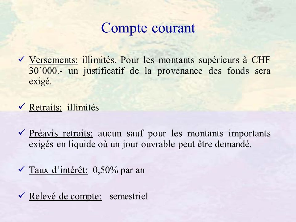 Compte courant Versements: illimités. Pour les montants supérieurs à CHF 30'000.- un justificatif de la provenance des fonds sera exigé.
