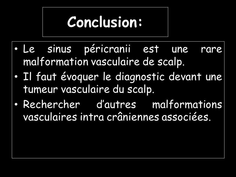 Conclusion: Le sinus péricranii est une rare malformation vasculaire de scalp. Il faut évoquer le diagnostic devant une tumeur vasculaire du scalp.