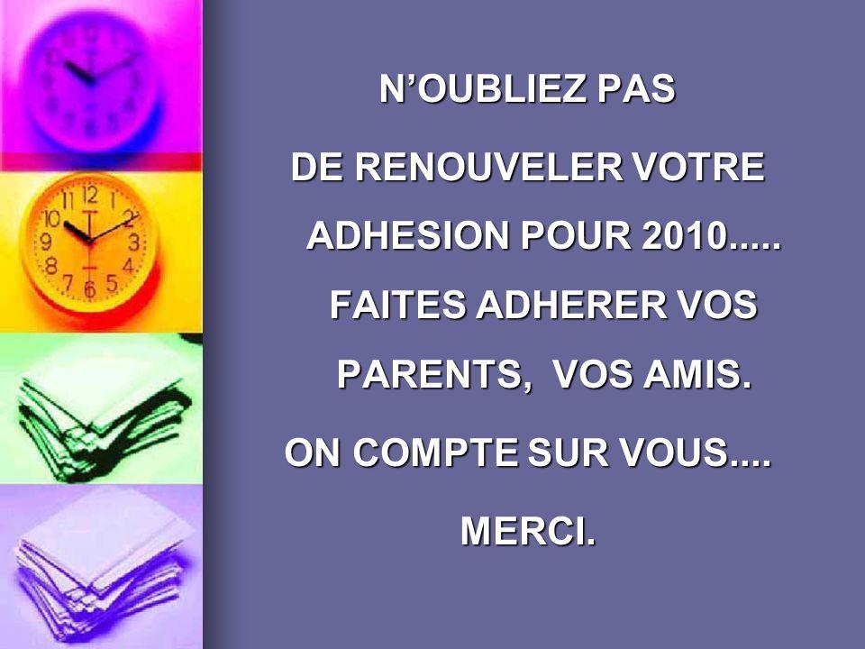N'OUBLIEZ PAS DE RENOUVELER VOTRE ADHESION POUR 2010..... FAITES ADHERER VOS PARENTS, VOS AMIS. ON COMPTE SUR VOUS....