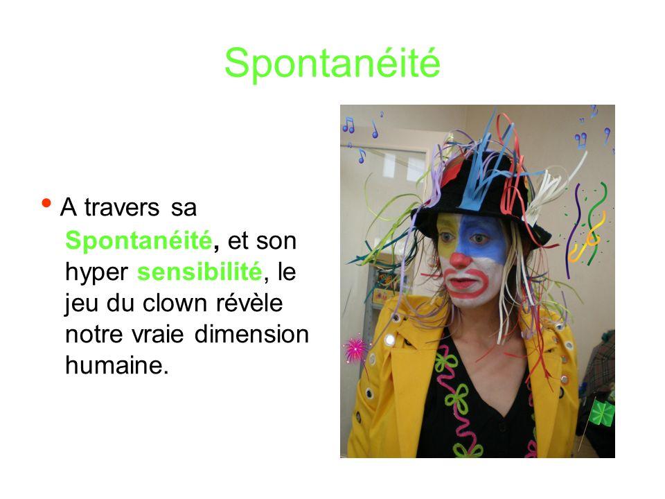 Spontanéité • A travers sa Spontanéité, et son hyper sensibilité, le jeu du clown révèle notre vraie dimension humaine.