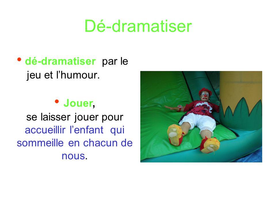 Dé-dramatiser • dé-dramatiser par le jeu et l'humour. • Jouer,