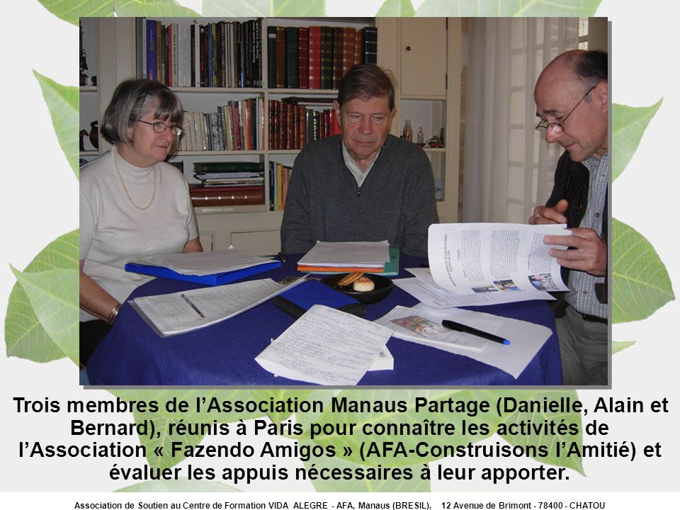 Trois membres de l'Association Manaus Partage (Danielle, Alain et Bernard), réunis à Paris pour connaître les activités de l'Association « Fazendo Amigos » (AFA-Construisons l'Amitié) et évaluer les appuis nécessaires à leur apporter.