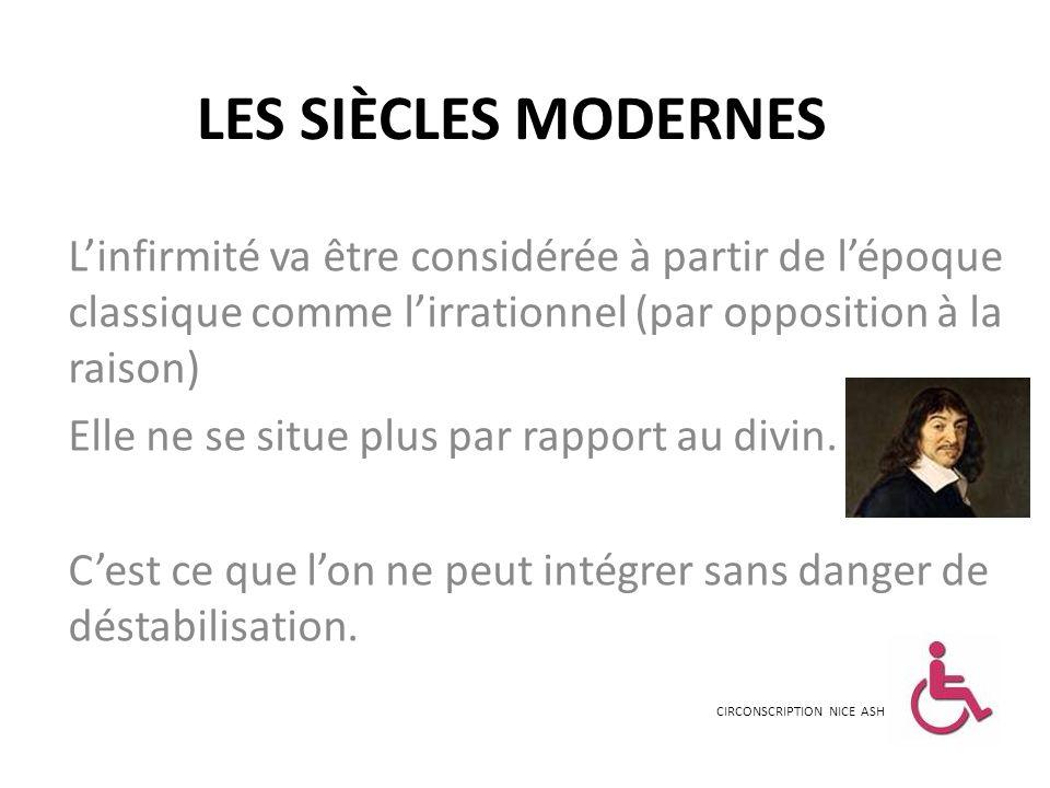 LES SIÈCLES MODERNES L'infirmité va être considérée à partir de l'époque classique comme l'irrationnel (par opposition à la raison)