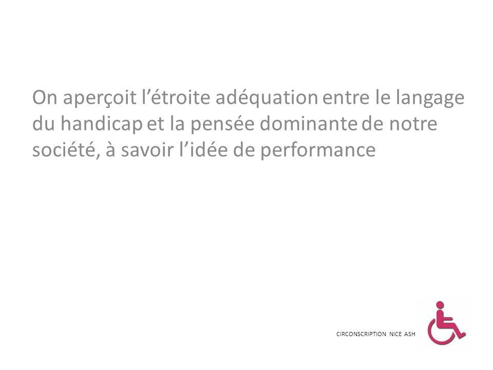 On aperçoit l'étroite adéquation entre le langage du handicap et la pensée dominante de notre société, à savoir l'idée de performance