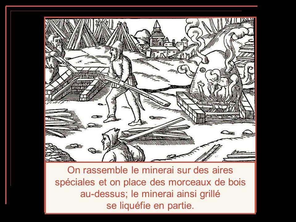 On rassemble le minerai sur des aires spéciales et on place des morceaux de bois au-dessus; le minerai ainsi grillé se liquéfie en partie.